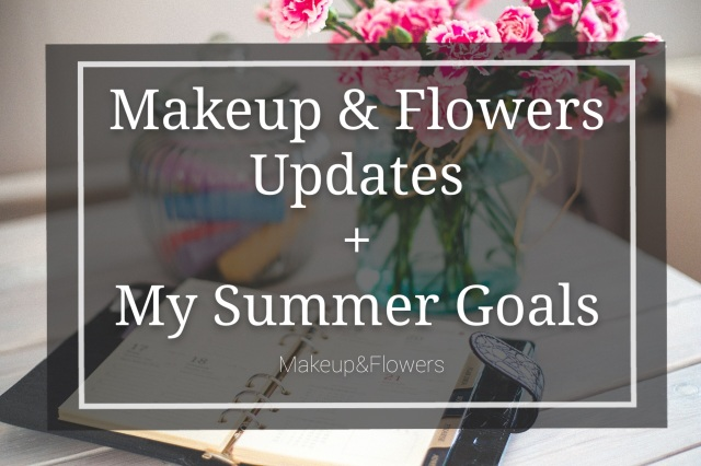 Makeup & Flowers Updates + My Summer Goals